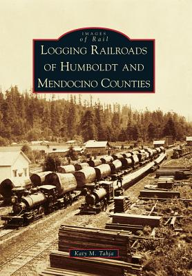 Logging Railroads of Humboldt and Mendocino Counties By Tahja, Katy M.
